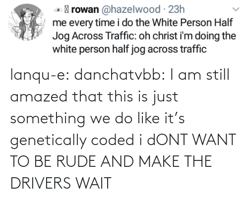 To Be: lanqu-e: danchatvbb: I am still amazed that this is just something we do like it's genetically coded i dONT WANT TO BE RUDE AND MAKE THE DRIVERS WAIT