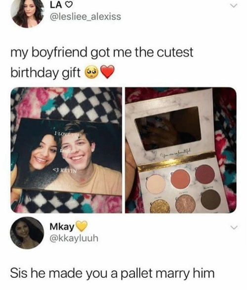 Birthday, Boyfriend, and Got: LAO  @lesliee_alexiss  my boyfriend got me the cutest  birthday gift  1LOWEYOU  Y tf  <3 KEVIN  Mkay  @kkayluuh  Sis he made you a pallet marry him