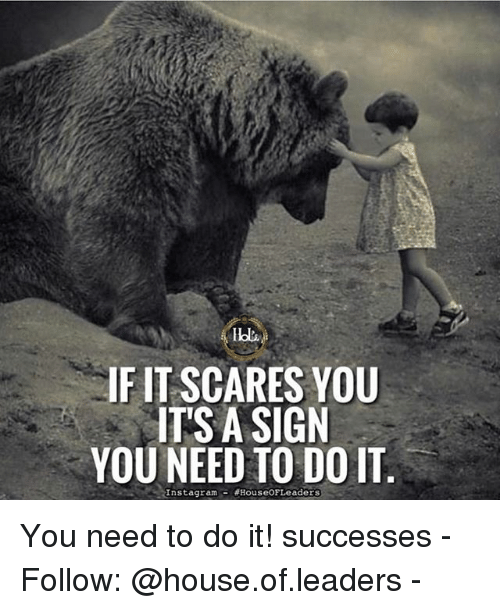 Memes, House, and 🤖: laps  IF IT SCARES YOU  ITS A SIGN  YOU NEED TO DO IT  Insta gram  HouseoFLeaders You need to do it! successes - Follow: @house.of.leaders -