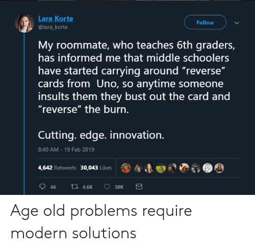 """Roommate, Uno, and Old: Lara Korte  @lara_korte  Follow  My roommate, who teaches 6th graders,  has informed me that middle schoolers  have started carrying around """"reverse""""  cards from Uno, so anytime someone  insults them they bust out the card and  """"reverse"""" the burn.  Cuttinq. edge. innovation.  8:40 AM-19 Feb 2019  4,642 Retweets 30,043 Likes  ตู, A Age old problems require modern solutions"""