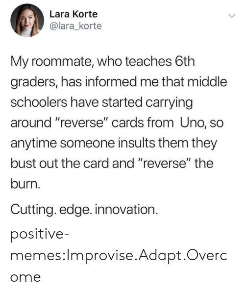 "Adapte: Lara Korte  @lara_korte  My roommate, who teaches 6th  graders, has informed me that middle  schoolers have started carrying  around reverse"" cards from Uno, SO  anytime someone insults them they  bust out the card and ""reverse"" the  burn.  Cutting. edge. innovation. positive-memes:Improvise.Adapt.Overcome"