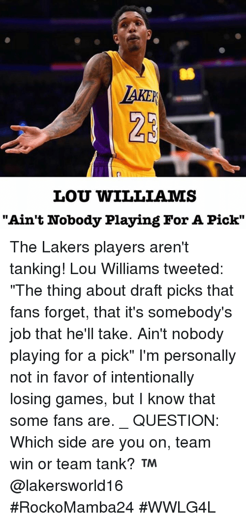"lou williams: LARER  LOU WILLIAMS  ""Ain't Nobody Playing For A Pick"" The Lakers players aren't tanking!  Lou Williams tweeted: ""The thing about draft picks that fans forget, that it's somebody's job that he'll take. Ain't nobody playing for a pick""  I'm personally not in favor of intentionally losing games, but I know that some fans are. _  QUESTION: Which side are you on, team win or team tank? ™@lakersworld16  #RockoMamba24 #WWLG4L"