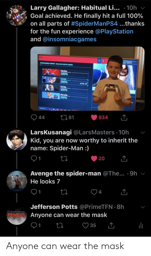 PlayStation, Spider, and SpiderMan: Larry Gallagher: Habitual Li... .10h  Goal achieved. He finally hit a full 100%  on all parts of #SpiderManPS4 ...thanks  for the fun experience @PlayStation  and @insomniacgames  16607/ 25000 XP  DOWNLOADABLE CONTENT-Check back often for updates  Main Story  100%  The Heist  100%  ACTIVE  Turf Wars  100%  Silver Lining  100%  HSOURCES  281  44  LarsKusanagi @LarsMasters 10h  Kid, you are now worthy to inherit the  name: Spider-Man :)  20  1  Avenge the spider-man @The... .9h  He looks 7  4  1  Jefferson Potts @PrimeTEN 8h  Che Furnace Network  PRIMEMI Anyone can wear the mask  35  1 Anyone can wear the mask