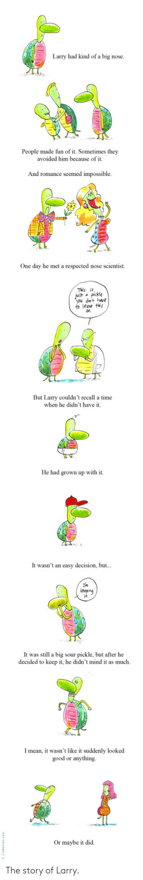 Good, Time, and Mind: Larry had kind of a big nose.  People made fun of it. Sometimes they  avoided him because of it.  And romance seemed impossible  One day he met a respected nose scientist.  This is  Jut apickle  you dat have  to leave this  n.  But Larry couldn't recall a time  when he didn't have it.  He had grown up with it  It wasn't an easy decision, but...  Im  eepng  it  It was still a big sour pickle, but after he  decided to keep it, he didn't mind it as much  Imean, it wasn't like it suddenly looked  good or anything  Or maybe it did The story of Larry.