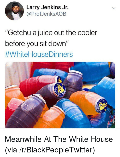 """Blackpeopletwitter, Juice, and White House: Larry Jenkins Jr.  @ProfJenksAOB  """"Getchu a juice out the cooler  before you sit down""""  Meanwhile At The White House (via /r/BlackPeopleTwitter)"""