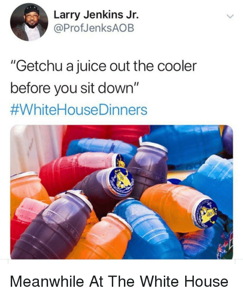 "Juice, White House, and House: Larry Jenkins Jr.  @ProfJenksAOB  ""Getchu a juice out the cooler  before you sit down""  Meanwhile At The White House"