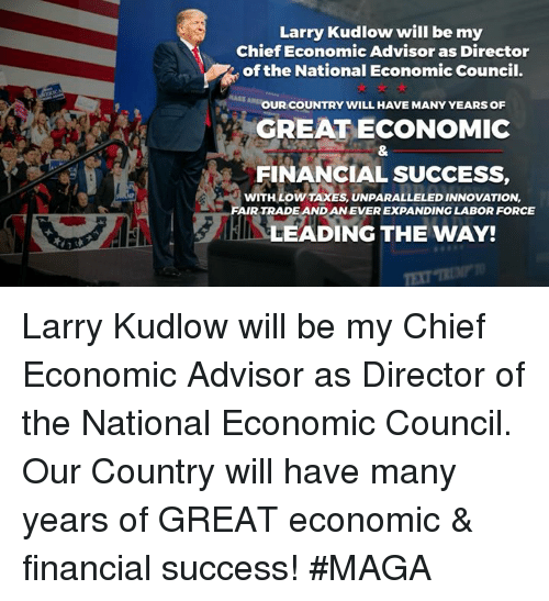 Taxes, Success, and The National: Larry Kudlow will be my  Chief Economic Advisor as Director  of the National Economic Council.  OUR COUNTRY WILL HAVE MANY YEARS OF  GREAT ECONOMIC  FINANCIAL SUCCESS  WITH LOW TAXES, UNPARALLELED INNOVATION,  FAIR TRADE AND AN EVER EXPANDING LABOR FORCE  LEADING THE WAY! Larry Kudlow will be my Chief Economic Advisor as Director of the National Economic Council. Our Country will have many years of GREAT economic & financial success! #MAGA