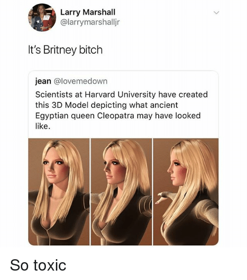 Bitch, Memes, and Harvard University: Larry Marshall  @larrymarshalljr  It's Britney bitch  jean @lovemedown  Scientists at Harvard University have created  this 3D Model depicting what ancient  Egyptian queen Cleopatra may have looked  like. So toxic