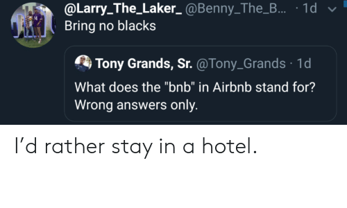 "Stay In: @Larry_The_Laker_@Benny_The_... 1d  Bring no blacks  Tony Grands, Sr. @Tony_Grands 1d  What does the ""bnb"" in Airbnb stand for?  Wrong answers only I'd rather stay in a hotel."
