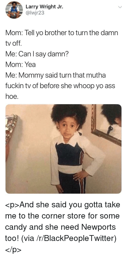 Ass, Blackpeopletwitter, and Candy: Larry Wright Jr.  @lwjr23  Mom: Tell yo brother to turn the damn  tv off.  Me: Can l say damn?  Mom: Yea  Me: Mommy said turn that mutha  fuckin tv of before she whoop yo ass  hoe. <p>And she said you gotta take me to the corner store for some candy and she need Newports too! (via /r/BlackPeopleTwitter)</p>