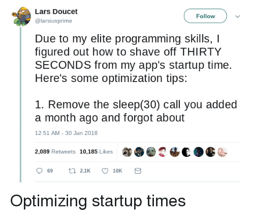 Apps, How To, and Time: Lars Doucet  @larsiusprime  Follow  Due to my elite programming skills, I  figured out how to shave off THIRTY  SECONDS from my app's startup time.  Here's some optimization tips:  1. Remove the sleep(30) call you added  a month ago and forgot about  12:51 AM-30 Jun 2018  2,089 Retweets 10,185 Likes  2恼€a  C- Optimizing startup times