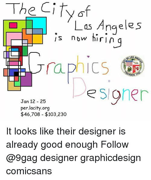 9gag, Memes, and Good: Las Angeles  s now hiri  n g  o5  122sioher  Jan 12 25  per.lacity.org  $46,708 $103,230 It looks like their designer is already good enough Follow @9gag designer graphicdesign comicsans