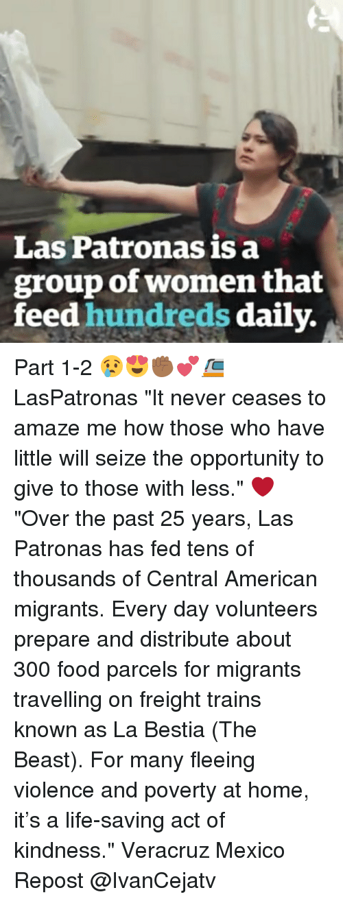 "Food, Life, and Memes: Las Patronas is a  group of women that  feed hundreds daily. Part 1-2 😢😍✊🏾💕🚈 LasPatronas ""It never ceases to amaze me how those who have little will seize the opportunity to give to those with less."" ❤ ""Over the past 25 years, Las Patronas has fed tens of thousands of Central American migrants. Every day volunteers prepare and distribute about 300 food parcels for migrants travelling on freight trains known as La Bestia (The Beast). For many fleeing violence and poverty at home, it's a life-saving act of kindness."" Veracruz Mexico Repost @IvanCejatv"