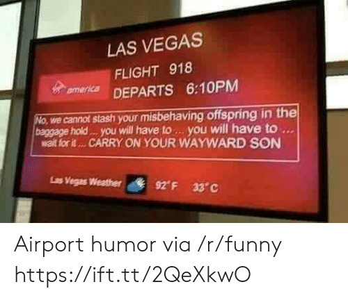 Funny, Las Vegas, and Flight: LAS VEGAS  FLIGHT 918  mer DEPARTS 6:10PM  we cannot stash your misbehaving offspring in the  baggage hold . you will have to. you will have to  walt for it... CARRY ON YOUR WAYWARD SON  Ls  Vegas Weather  92° F  33°C Airport humor via /r/funny https://ift.tt/2QeXkwO