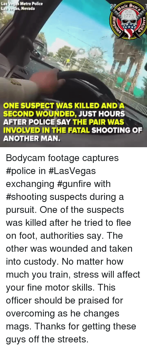 Police, Streets, and Taken: Las Vegas Metro Police  s, Nevada  est  1775  ONE SUSPECT WAS KILLED AND A  SECOND WOUNDED, JUST HOURS  AFTER POLICE SAY THE PAIR WAS  INVOLVED IN THE FATAL SHOOTING OF  ANOTHER MAN. Bodycam footage captures #police in #LasVegas exchanging #gunfire with #shooting suspects during a pursuit. One of the suspects was killed after he tried to flee on foot, authorities say. The other was wounded and taken into custody. No matter how much you train, stress will affect your fine motor skills. This officer should be praised for overcoming as he changes mags. Thanks for getting these guys off the streets.
