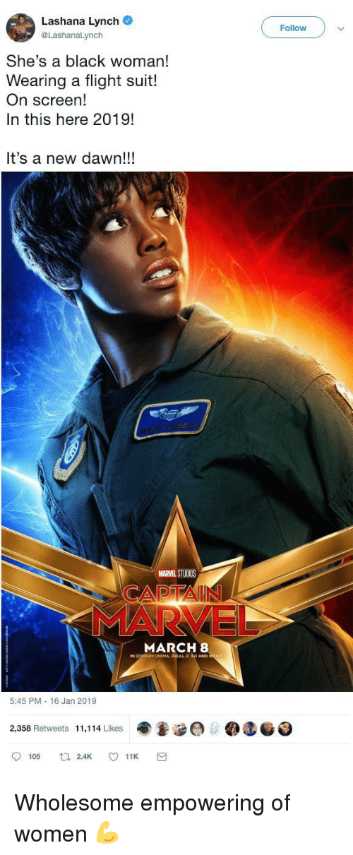 Empowering: Lashana Lynch  @LashanaLynch  Follow  She's a black woman!  Wearing a flight suit!  On screen!  In this here 2019!  It's a new dawn!!!  MARVEL STUDIOS  MARCH 8  O 3D AND  5:45 PM 16 Jan 2019  ee @teo  2,358 Retweets 11,114 Likes  105 Wholesome empowering of women 💪