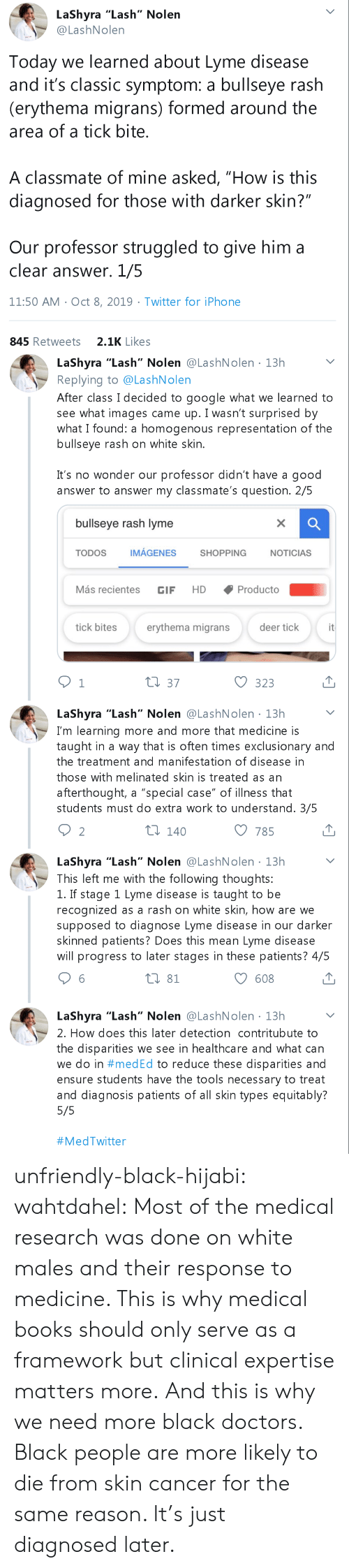 "Patients: LaShyra ""Lash"" Nolen  @LashNolen  Today we learned about Lyme disease  and it's classic symptom: a bullseye rash  (erythema migrans) formed around the  area of a tick bite.  A classmate of mine asked, ""How is this  diagnosed for those with darker skin?""  Our professor struggled to give him a  clear answer. 1/5  11:50 AM Oct 8, 2019 Twitter for iPho ne  2.1K Likes  845 Retweets   LaShyra ""Lash"" Nolen @LashNolen 13h  Replying to @LashNolen  After class I decided to google what we learned to  see what images came up. I wasn't surprised by  what I found: a homogenous representation of the  bullseye rash on white skin.  .  It's no wonder our professor didn't have a good  answer to answer my classmate's question. 2/5  bullseye rash lyme  X  IMÁGENES  TODOS  SHOPPING  NOTICIAS  Más recientes  Producto  HD  GIF  it  tick bites  erythema migrans  deer tick  t1 37  1  323  LaShyra ""Lash"" Nolen @LashNolen 13h  I'm learning more and more that medicine is  taught in a way that is often times exclusionary and  the treatment and manifestation of disease in  those with melinated skin is treated as an  afterthought, a ""special case"" of illness that  students must do extra work to understand. 3/5  ti 140  2  785  LaShyra ""Lash"" Nolen @LashNolen 13h  This left me with the following thoughts:  1. If stage 1 Lyme disease is taught to be  recognized as a rash on white skin, how are we  supposed to diagnose Lyme disease in our darker  skinned patients? Does this mean Lyme disease  will progress to later stages in these patients? 4/5  t 81  608  LaShyra ""Lash"" Nolen @LashN olen 13h  2. How does this later detection contritubute to  the disparities we see in healthcare and what can  we do in #med Ed to reduce these disparities and  ensure students have the tools necessary to treat  and diagnosis patients of all skin types equitably?  5/5  unfriendly-black-hijabi:  wahtdahel:  Most of the medical research was done on white males and their response to medicine. This is why medical books should only serve as a framework but clinical expertise matters more. And this is why we need more black doctors.     Black people are more likely to die from skin cancer for the same reason. It's just diagnosed later."