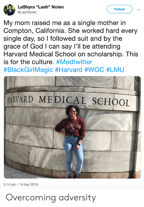 "Attending: LaShyra ""Lash"" Nolen  @LashNolern  Follow  My mom raised me as a single mother in  Compton, California. She worked hard every  single day, so I followed suit and by the  grace of God I can say I'll be attending  Harvard Medical School on scholarship. This  is for the culture. #Medtwitter  #BlackGirlMagic #Harvard #WOC #LMU  HARVARD MEDICAL SCHOOL  5:14 pm 14 Apr 2019 Overcoming adversity"