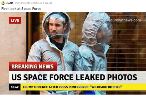 "Memes, News, and Breaking News: /LASIP Posted by u/Heisenbro3556 1 day ago  First look at Space Force  LIVE  urownnews.com  BREAKING NEWS  US SPACE FORCE LEAKED PHOTOS  18:42  TRUMP TO PENCE AFTER PRESS CONFERENCE: ""WILDCARD BITCHES"""