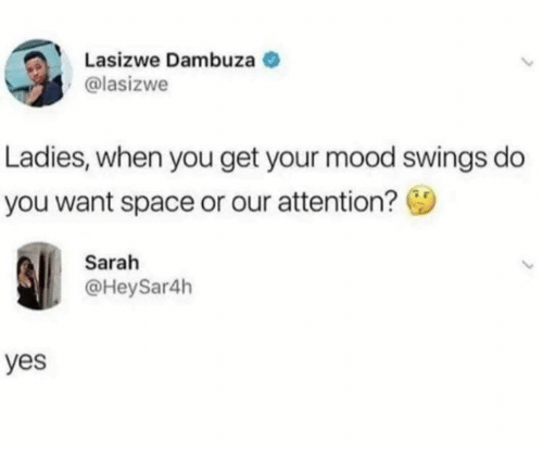 Dank, Mood, and Space: Lasizwe Dambuza  @lasizwe  Ladies, when you get your mood swings do  you want space or our attention?  Sarah  @HeySar4h  yes