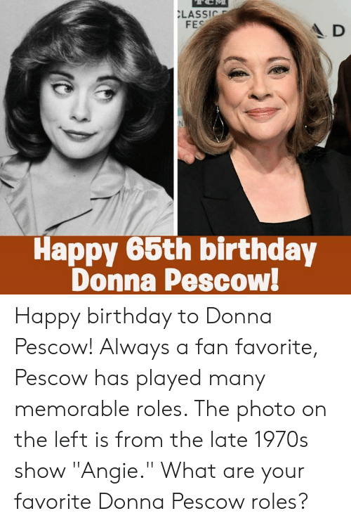 """Birthday, Memes, and Happy Birthday: LASSIC  FES  A D  Happy 66th birthday  Donna Pescow! Happy birthday to Donna Pescow! Always a fan favorite, Pescow has played many memorable roles. The photo on the left is from the late 1970s show """"Angie."""" What are your favorite Donna Pescow roles?"""