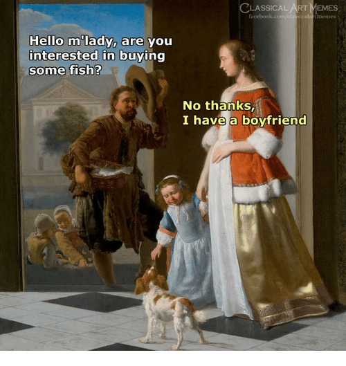 Facebook, Hello, and Memes: LASSICAL ART MEMES  facebook.com/classicala rtmemes  Hello m lady, are you  interested in buying  some fish?  No thanks,  I have a boyfriend