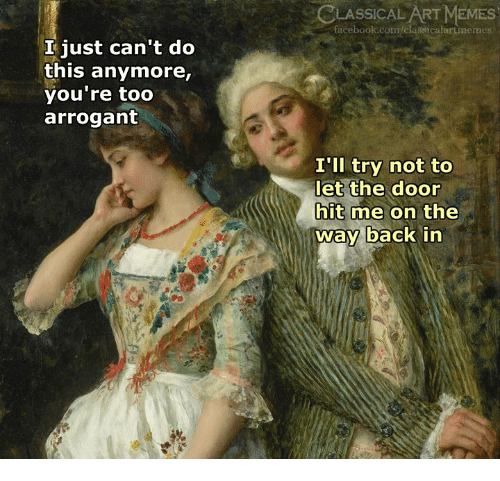Facebook, Memes, and Arrogant: LASSICAL ART MEMES  facebook.com/classicalartinemes  I just can't do  this anymore,  you're too  arrogant  I'll try not to  let the door  hit me on the  way back in