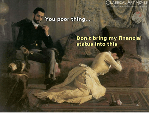 Facebook, facebook.com, and Classical Art: LASSICAL  facebook.com/classicalartmemes  ART  ES  You poor thing...  Don't bring my financial  status into this