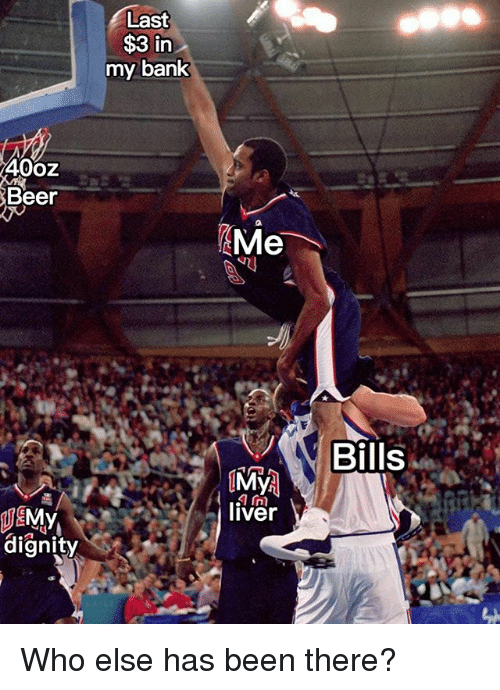 Beer, Memes, and Bank: Last  $3 in  my bank  4002  Beer  Me  Bills  liver  JE  dianity Who else has been there?