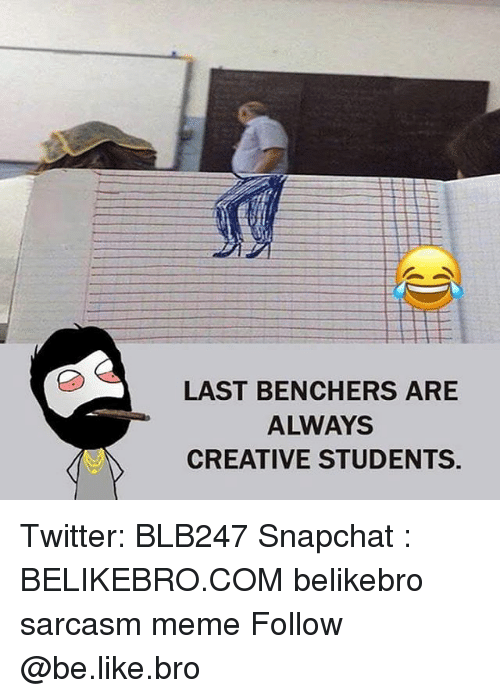 Be Like, Meme, and Memes: LAST BENCHERS ARE  ALWAYS  CREATIVE STUDENTS. Twitter: BLB247 Snapchat : BELIKEBRO.COM belikebro sarcasm meme Follow @be.like.bro