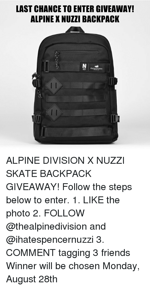 Skates: LAST CHANCE TO ENTER GIVEAWAY!  ALPINE X NUZZI BACKPACK  AlpineDivision  2D ALPINE DIVISION X NUZZI SKATE BACKPACK GIVEAWAY! Follow the steps below to enter. 1. LIKE the photo 2. FOLLOW @thealpinedivision and @ihatespencernuzzi 3. COMMENT tagging 3 friends Winner will be chosen Monday, August 28th