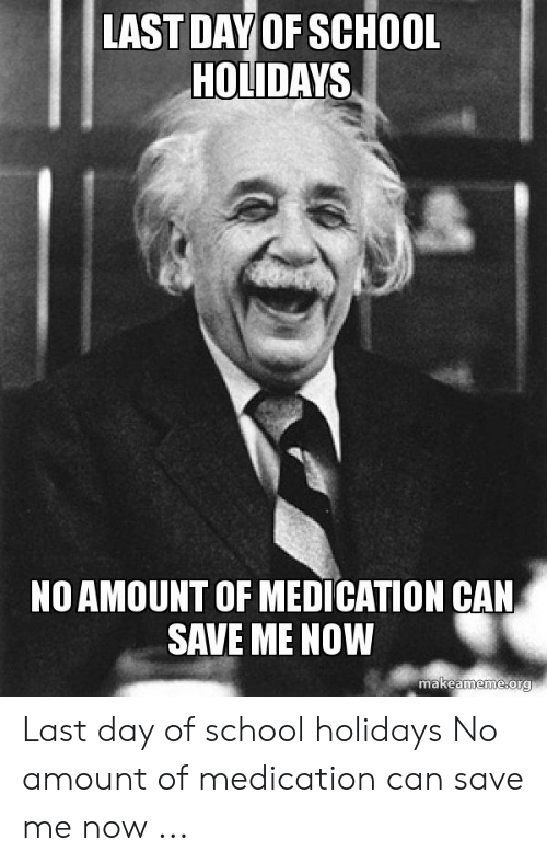 Last Day Of School Meme: LAST DAY OF SCHOOL  HOLIDAYS  NO AMOUNT OF MEDICATION CAN  SAVE ME NOW  makeameme.org Last day of school holidays No amount of medication can save me now ...