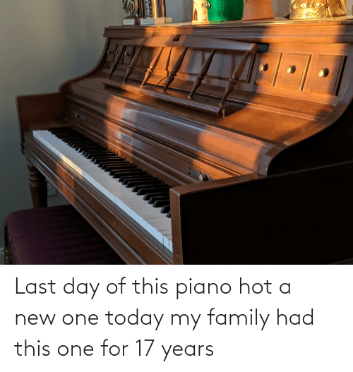 17 years: Last day of this piano hot a new one today my family had this one for 17 years