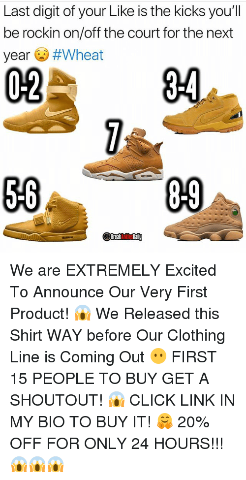 Click, Memes, and Link: Last digit of your Like is the kicks you'll  be rockin on/off the court for the next  year #Wheat  02  34  56  09 We are EXTREMELY Excited To Announce Our Very First Product! 😱 We Released this Shirt WAY before Our Clothing Line is Coming Out 😶 FIRST 15 PEOPLE TO BUY GET A SHOUTOUT! 😱 CLICK LINK IN MY BIO TO BUY IT! 🤗 20% OFF FOR ONLY 24 HOURS!!! 😱😱😱