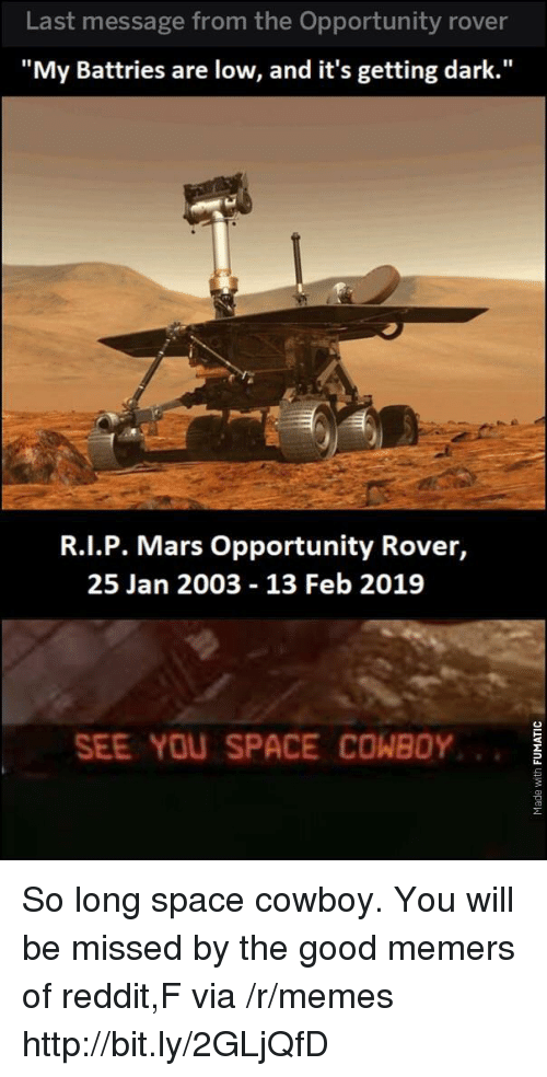 """Memes, Reddit, and Good: Last message from the Opportunity rover  """"My Battries are low, and it's getting dark.""""  R.I.P. Mars Opportunity Rover,  25 Jan 2003 13 Feb 2019  SEE YOU SPACE COWBOY So long space cowboy. You will be missed by the good memers of reddit,F via /r/memes http://bit.ly/2GLjQfD"""
