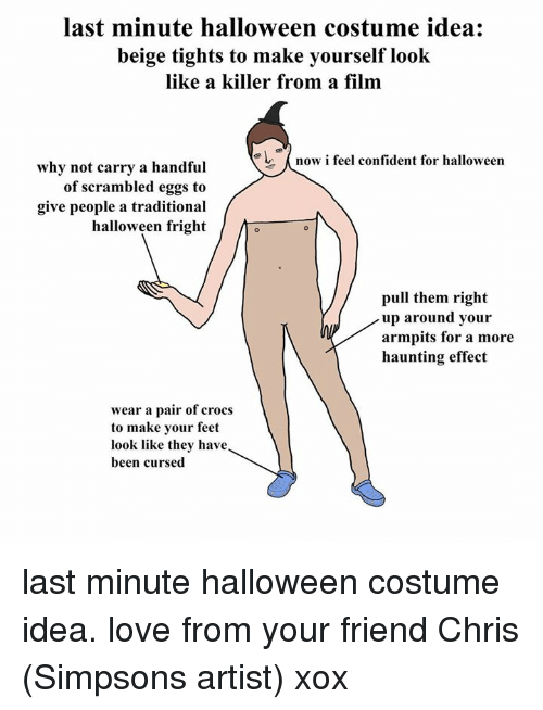 Confidence, Crocs, and Dank: last minute halloween costume idea  beige tights to make yourself  look  like a killer from a film  now i feel confident for halloween  why not carry a handful  of scrambled eggs to  give people a traditional  halloween fright  pull them right  up around your  armpits for a more  haunting effect  wear a pair of crocs  to make your feet  look like they have  been cursed last minute halloween costume idea. love from your friend Chris (Simpsons artist) xox