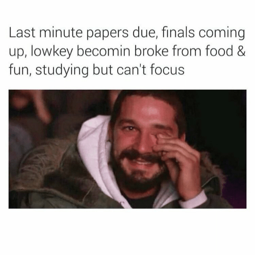 Finals, Food, and Focus: Last minute papers due, finals coming  up, lowkey becomin broke from food &  fun, studying but can't focus