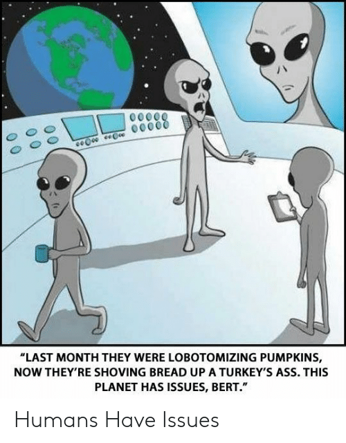 "Ass, Bread, and Issues: ""LAST MONTH THEY WERE LOBOTOMIZING PUMPKINS,  NOW THEY'RE SHOVING BREAD UP A TURKEY'S ASS. THIS  PLANET HAS ISSUES, BERT."" Humans Have Issues"