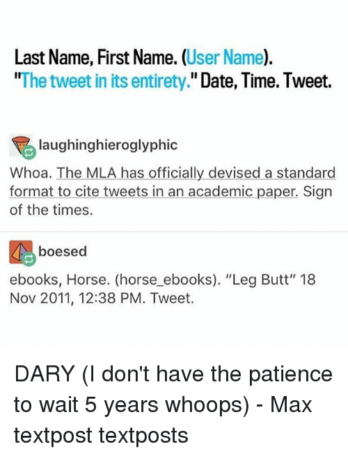 "Butt, Memes, and Date: Last Name, First Name. (User Name).  ""The tweet in its entirety."" Date, Time. Tweet.  laughinghieroglyphic  Whoa. The MLA has officially devised a standard  format to cite tweets in an academic paper. Sign  of the times.  boesed  ebooks, Horse. (horse ebooks). ""Leg Butt"" 18  Nov 2011, 12:38 PM. Tweet. DARY (I don't have the patience to wait 5 years whoops) - Max textpost textposts"