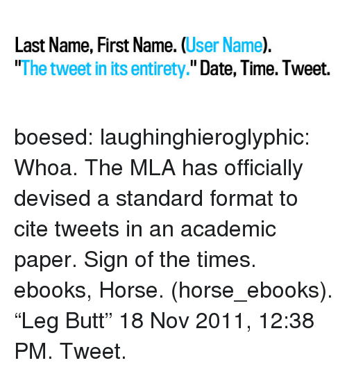 "Butt, Tumblr, and Blog: Last Name, First Name. (User Name).  ""The tweet in its entirety."" Date, Time. Tweet. boesed:  laughinghieroglyphic:  Whoa. The MLA has officially devised a standard format to cite tweets in an academic paper. Sign of the times.  ebooks, Horse. (horse_ebooks). ""Leg Butt"" 18 Nov 2011, 12:38 PM. Tweet."