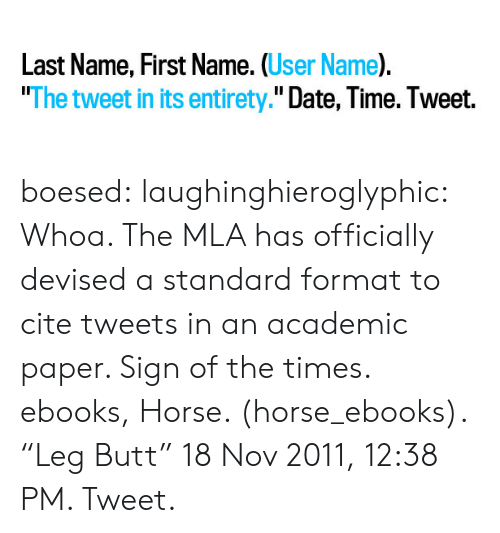 "Butt, Target, and Tumblr: Last Name, First Name. (User Name).  ""The tweet in its entirety."" Date, Time. Tweet. boesed: laughinghieroglyphic:  Whoa. The MLA has officially devised a standard format to cite tweets in an academic paper. Sign of the times.  ebooks, Horse. (horse_ebooks). ""Leg Butt"" 18 Nov 2011, 12:38 PM. Tweet."