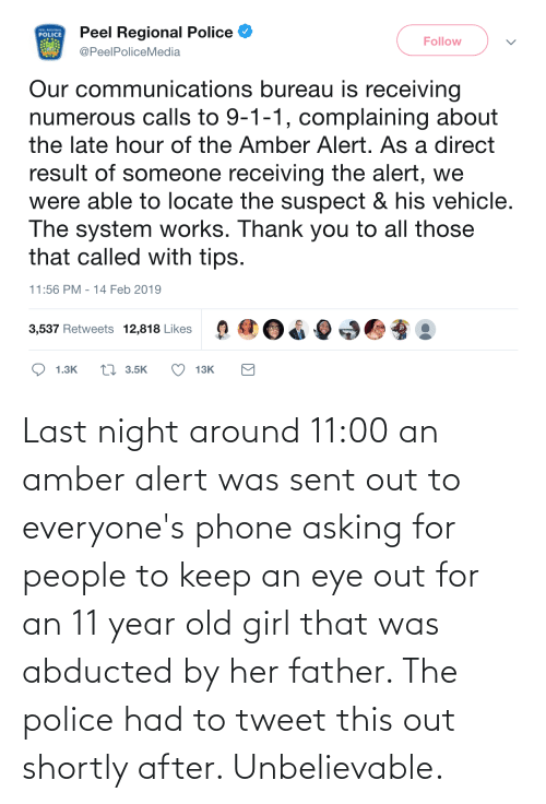 Phone: Last night around 11:00 an amber alert was sent out to everyone's phone asking for people to keep an eye out for an 11 year old girl that was abducted by her father. The police had to tweet this out shortly after. Unbelievable.