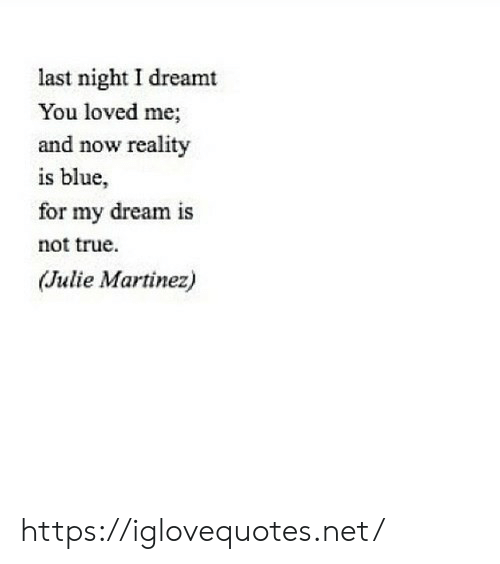 True, Blue, and Reality: last night I dreamt  You loved me;  and now reality  is blue,  for my dream is  not true  (Julie Martinez) https://iglovequotes.net/