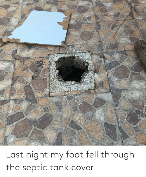 foot: Last night my foot fell through the septic tank cover