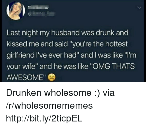 "Drunk, Omg, and Http: Last night my husband was drunk and  kissed me and said ""you're the hottest  girlfriend l've ever had"" and I was like ""I'm  your wife"" and he was like ""OMG THATS  AWESOME"" Drunken wholesome :) via /r/wholesomememes http://bit.ly/2ticpEL"