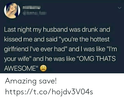 "Drunk, Funny, and Omg: Last night my husband was drunk and  kissed me and said""you're the hottest  girlfriend I've ever had"" and I was like ""I'm  your wife"" and he was like ""OMG THATS  AWESOME"" Amazing save! https://t.co/hojdv3V04s"