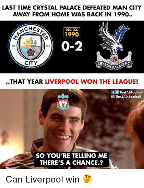 Football, Memes, and Liverpool F.C.: LAST TIME CRYSTAL PALACE DEFEATED MAN CITY  AWAY FROM HOME WAS BACK IN 1990..  CHEs  DEC 22,  1990  0-2  18  94  CITY  CE F.C  L PALA  ..THAT YEAR LIVERPOOL WON THE LEAGUE!  f画TheLADFootball  The LAD. Football  SO YOU'RE TELLING ME  THERE'S A CHANCE.? Can Liverpool win 🤔
