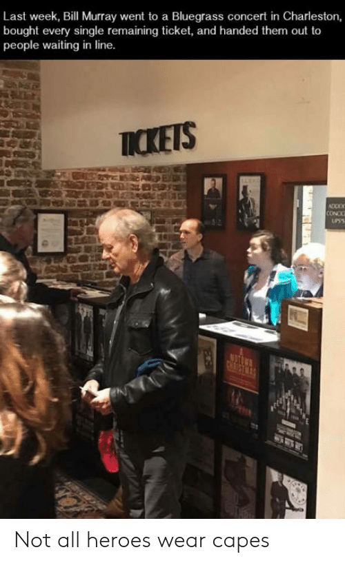 Bill Murray, Charleston, and Heroes: Last week, Bill Murray went to a Bluegrass concert in Charleston,  bought every single remaining ticket, and handed them out to  people waiting in line  ICKETS  CONCC Not all heroes wear capes