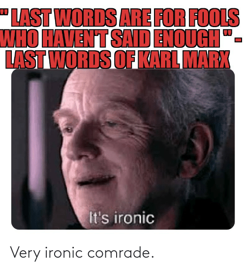 """Last Words: """"LAST WORDS ARE FOR FOOLS  WHO HAVEN'T SAD ENOUGH  LAST WORDS OF KARL MARX  It's ironic Very ironic comrade."""