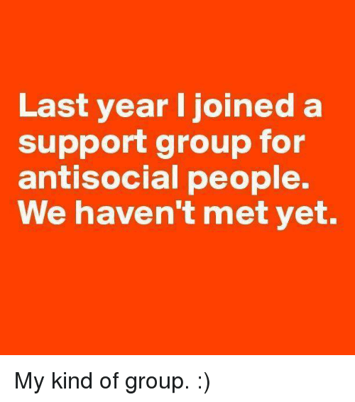 antisocial people: Last year I joined a  support group for  antisocial people.  We haven't met yet. My kind of group. :)
